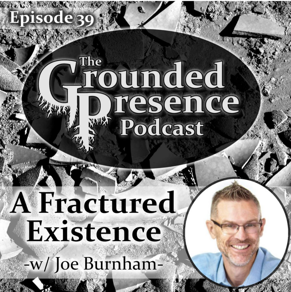 A Fractured Existence with Joe Burnham and Daniel Powell on The Grounded Presence Podcast.